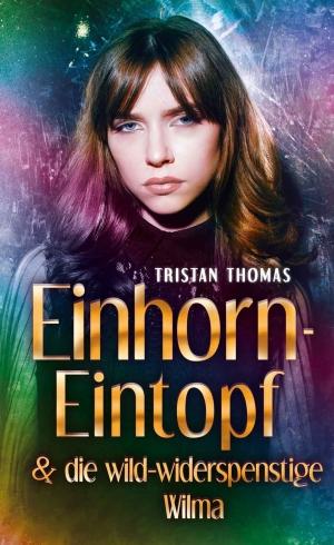 """""""Einhorn-Eintopf & die wild-widerspenstige Wilma"""" von Tristan Thomas"""
